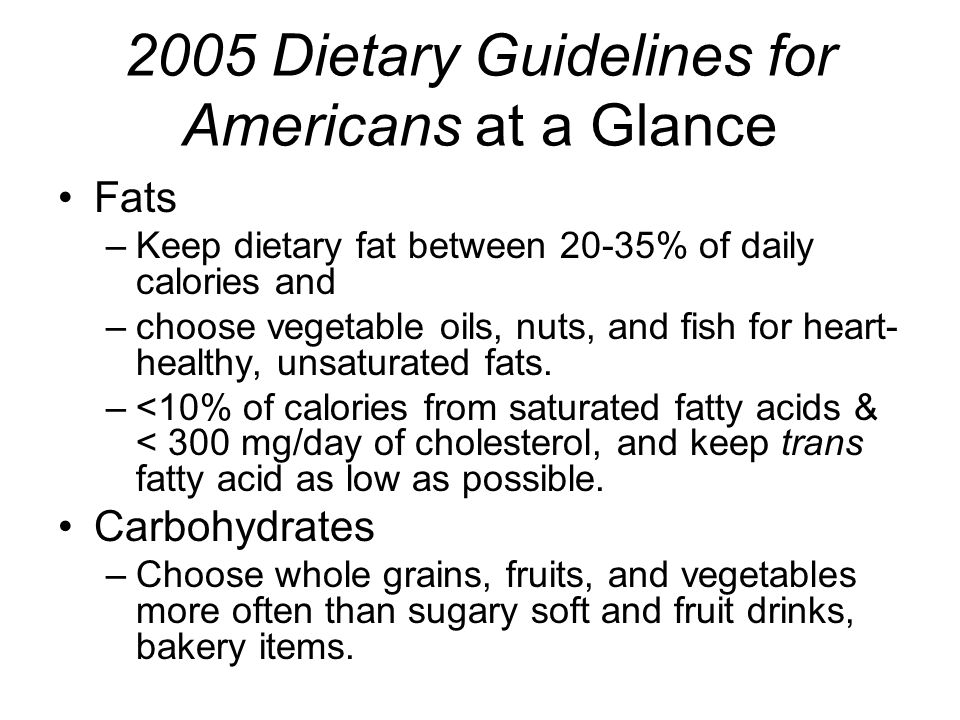 2005 Dietary Guidelines for Americans at a Glance Fats –Keep dietary fat between 20-35% of daily calories and –choose vegetable oils, nuts, and fish for heart- healthy, unsaturated fats.