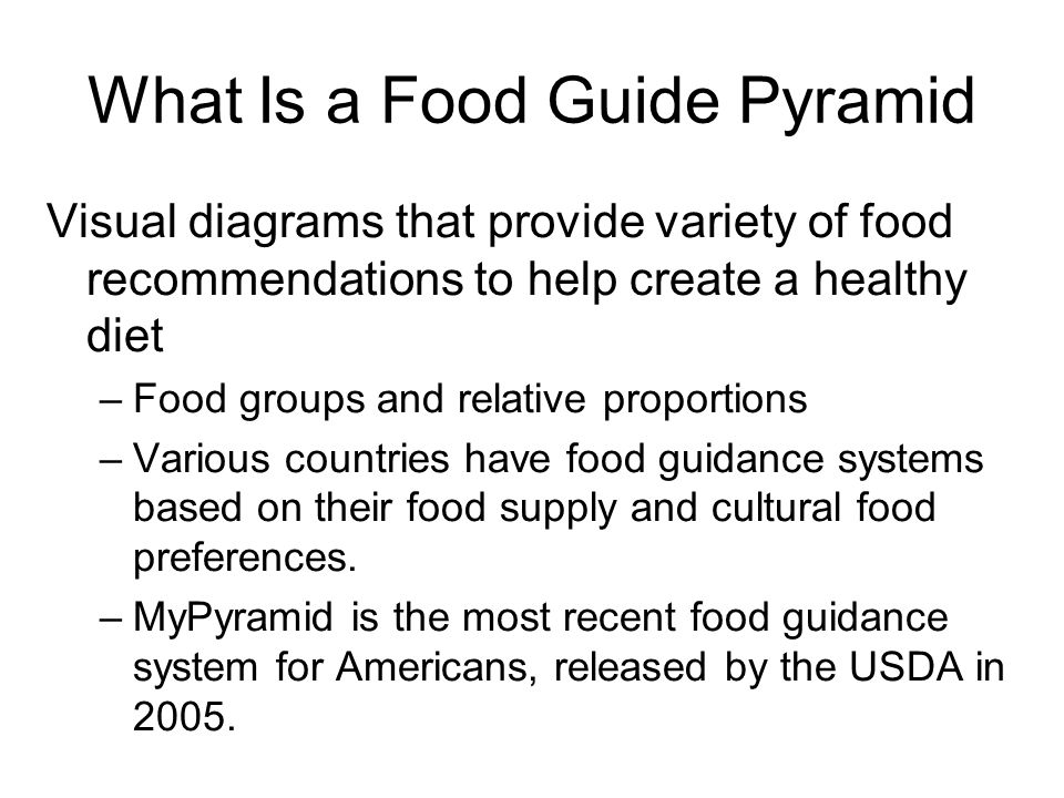 What Is a Food Guide Pyramid Visual diagrams that provide variety of food recommendations to help create a healthy diet –Food groups and relative proportions –Various countries have food guidance systems based on their food supply and cultural food preferences.