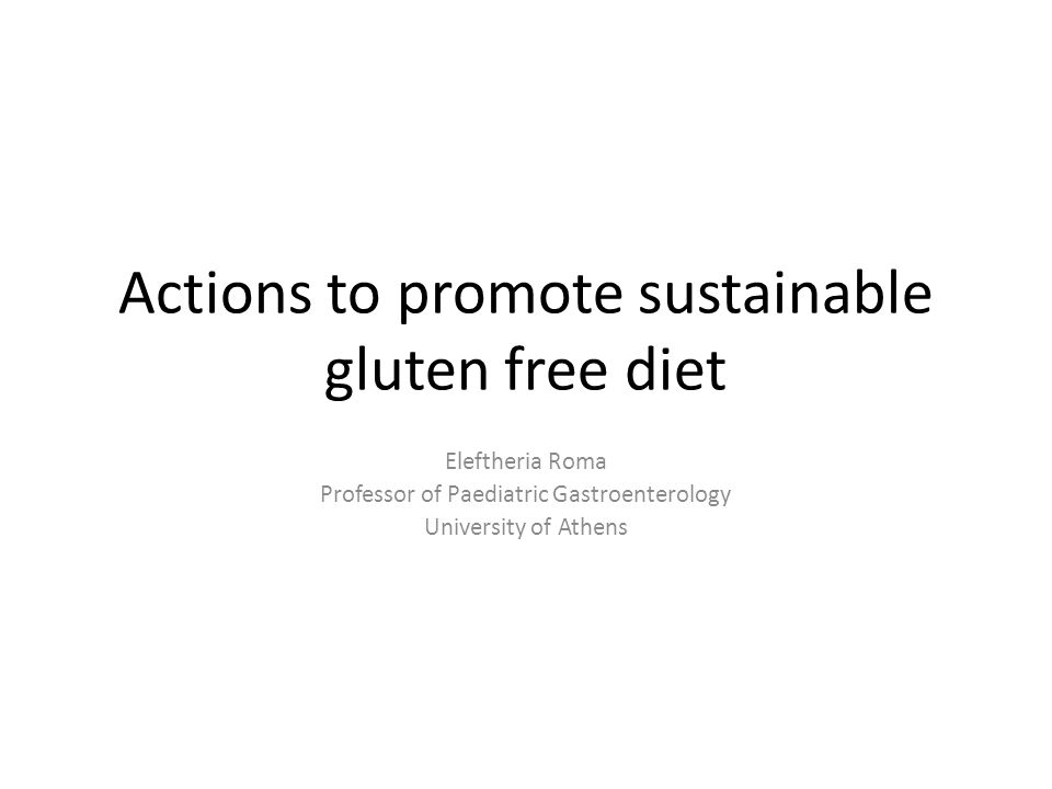 Actions to promote sustainable gluten free diet Eleftheria Roma Professor of Paediatric Gastroenterology University of Athens
