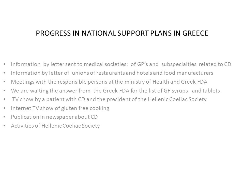 PROGRESS IN NATIONAL SUPPORT PLANS IN GREECE Information by letter sent to medical societies: of GPs and subspecialties related to CD Information by letter of unions of restaurants and hotels and food manufacturers Meetings with the responsible persons at the ministry of Health and Greek FDA We are waiting the answer from the Greek FDA for the list of GF syrups and tablets TV show by a patient with CD and the president of the Hellenic Coeliac Society Internet TV show of gluten free cooking Publication in newspaper about CD Activities of Hellenic Coeliac Society
