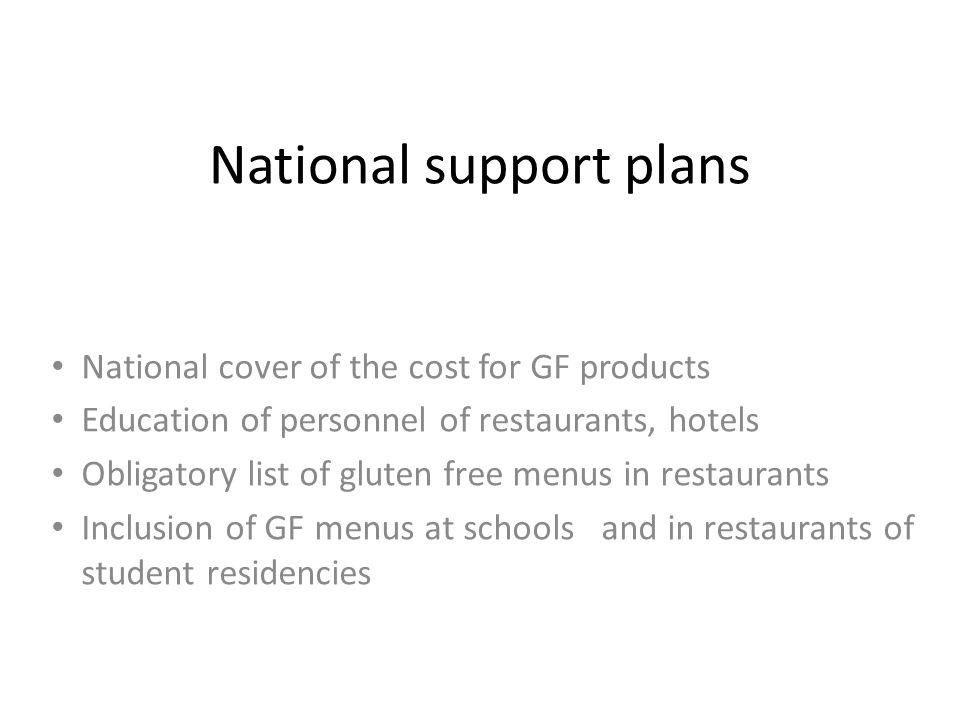 National support plans National cover of the cost for GF products Education of personnel of restaurants, hotels Obligatory list of gluten free menus in restaurants Inclusion of GF menus at schools and in restaurants of student residencies