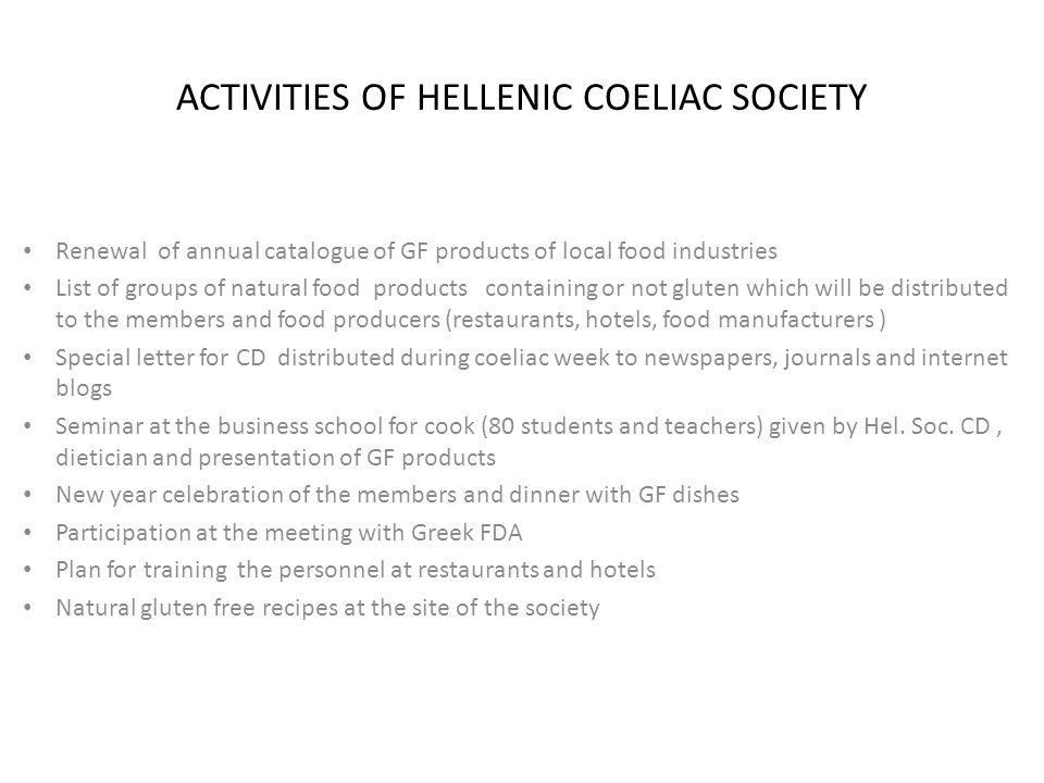 ACTIVITIES OF HELLENIC COELIAC SOCIETY Renewal of annual catalogue of GF products of local food industries List of groups of natural food products containing or not gluten which will be distributed to the members and food producers (restaurants, hotels, food manufacturers ) Special letter for CD distributed during coeliac week to newspapers, journals and internet blogs Seminar at the business school for cook (80 students and teachers) given by Hel.