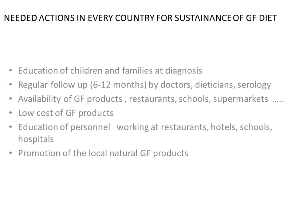NEEDED ACTIONS IN EVERY COUNTRY FOR SUSTAINANCE OF GF DIET Education of children and families at diagnosis Regular follow up (6-12 months) by doctors, dieticians, serology Availability of GF products, restaurants, schools, supermarkets …..