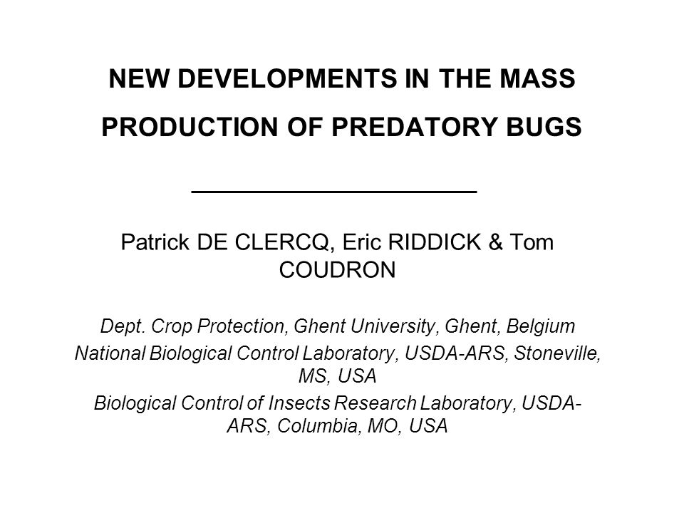 NEW DEVELOPMENTS IN THE MASS PRODUCTION OF PREDATORY BUGS Patrick DE CLERCQ, Eric RIDDICK & Tom COUDRON Dept. Crop Protection, Ghent University, Ghent