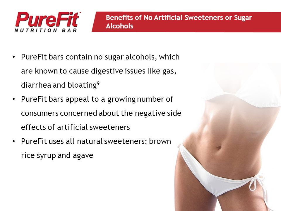 PureFit bars contain no sugar alcohols, which are known to cause digestive issues like gas, diarrhea and bloating 9 PureFit bars appeal to a growing number of consumers concerned about the negative side effects of artificial sweeteners PureFit uses all natural sweeteners: brown rice syrup and agave Benefits of No Artificial Sweeteners or Sugar Alcohols