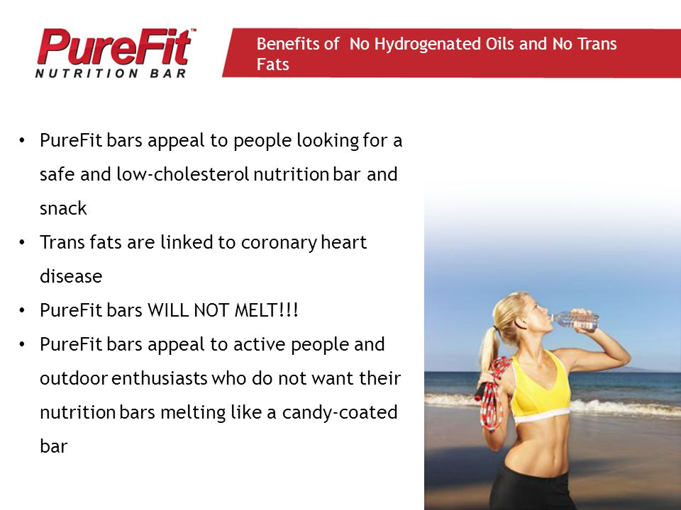 PureFit bars appeal to people looking for a safe and low-cholesterol nutrition bar and snack Trans fats are linked to coronary heart disease PureFit bars WILL NOT MELT!!.