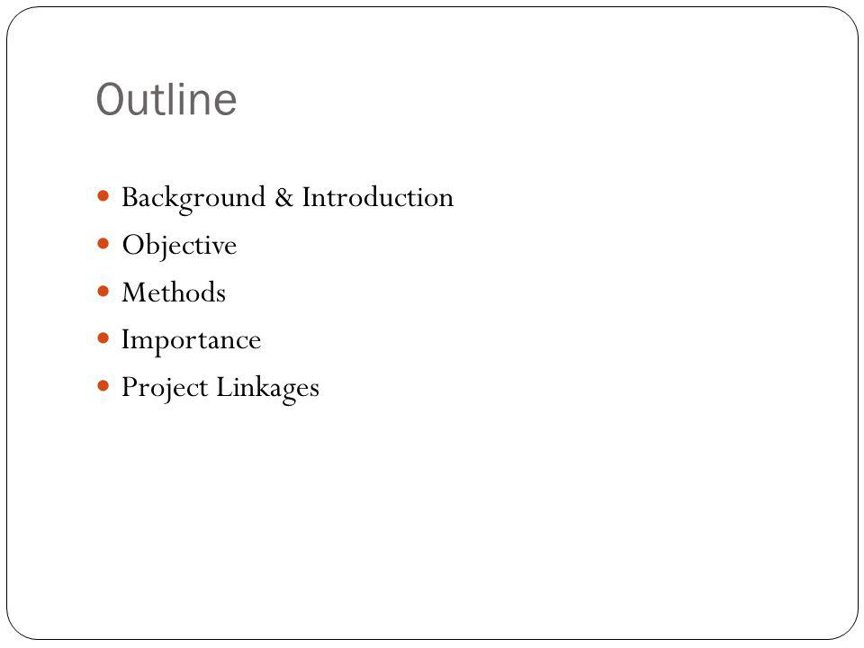 Outline Background & Introduction Objective Methods Importance Project Linkages