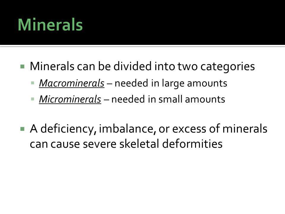 Minerals can be divided into two categories Macrominerals – needed in large amounts Microminerals – needed in small amounts A deficiency, imbalance, or excess of minerals can cause severe skeletal deformities