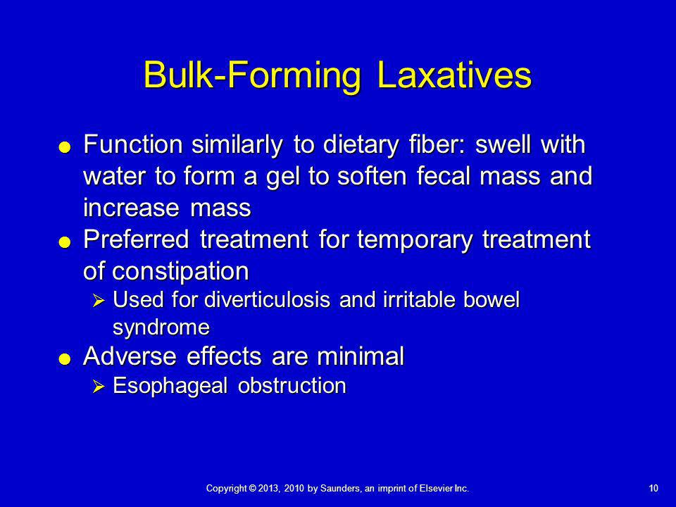 Copyright © 2013, 2010 by Saunders, an imprint of Elsevier Inc.10 Bulk-Forming Laxatives Function similarly to dietary fiber: swell with water to form a gel to soften fecal mass and increase mass Function similarly to dietary fiber: swell with water to form a gel to soften fecal mass and increase mass Preferred treatment for temporary treatment of constipation Preferred treatment for temporary treatment of constipation Used for diverticulosis and irritable bowel syndrome Used for diverticulosis and irritable bowel syndrome Adverse effects are minimal Adverse effects are minimal Esophageal obstruction Esophageal obstruction