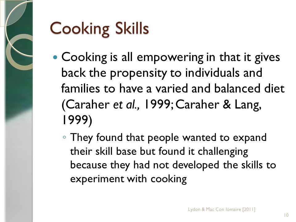 Cooking Skills Cooking is all empowering in that it gives back the propensity to individuals and families to have a varied and balanced diet (Caraher et al., 1999; Caraher & Lang, 1999) They found that people wanted to expand their skill base but found it challenging because they had not developed the skills to experiment with cooking 10 Lydon & Mac Con Iomaire [2011]