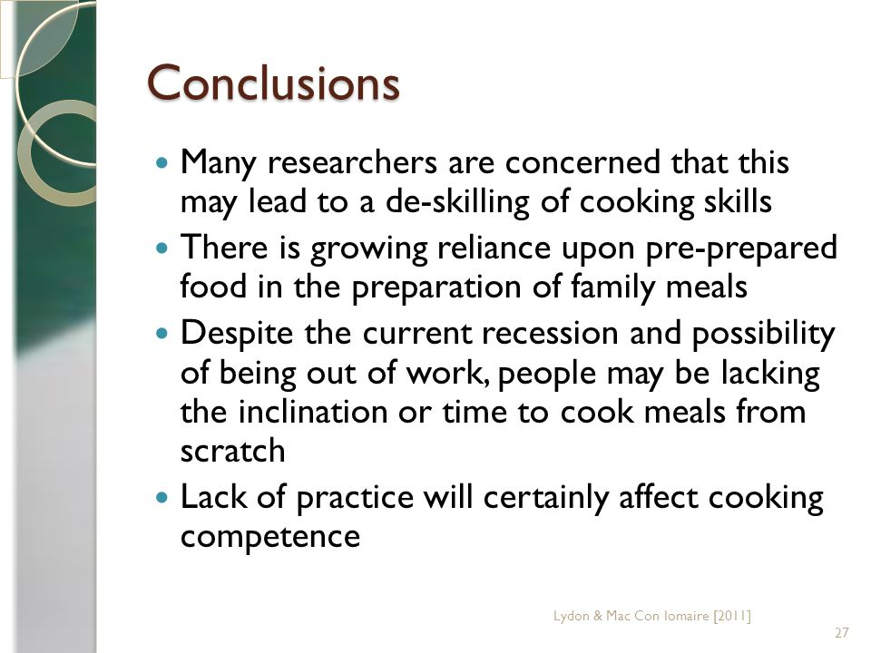 Conclusions Many researchers are concerned that this may lead to a de-skilling of cooking skills There is growing reliance upon pre-prepared food in the preparation of family meals Despite the current recession and possibility of being out of work, people may be lacking the inclination or time to cook meals from scratch Lack of practice will certainly affect cooking competence 27 Lydon & Mac Con Iomaire [2011]