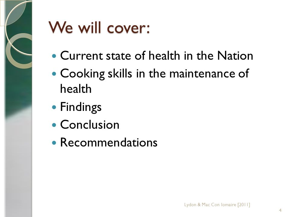 We will cover: Current state of health in the Nation Cooking skills in the maintenance of health Findings Conclusion Recommendations 4 Lydon & Mac Con Iomaire [2011]