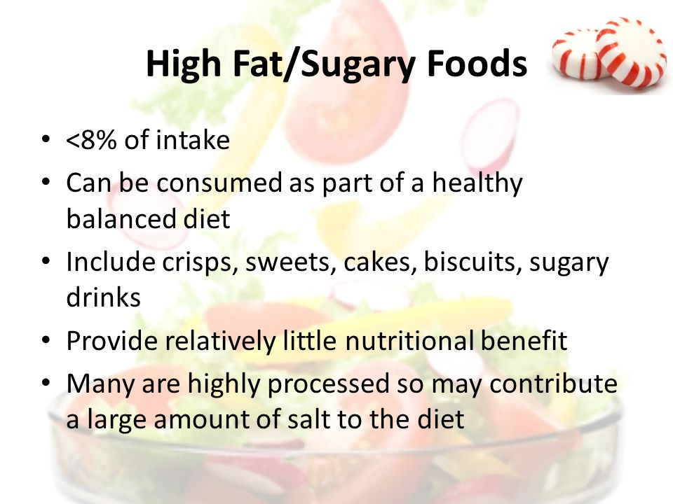 High Fat/Sugary Foods <8% of intake Can be consumed as part of a healthy balanced diet Include crisps, sweets, cakes, biscuits, sugary drinks Provide relatively little nutritional benefit Many are highly processed so may contribute a large amount of salt to the diet