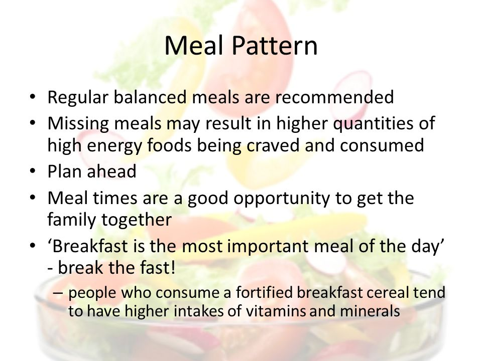 Meal Pattern Regular balanced meals are recommended Missing meals may result in higher quantities of high energy foods being craved and consumed Plan ahead Meal times are a good opportunity to get the family together Breakfast is the most important meal of the day - break the fast.