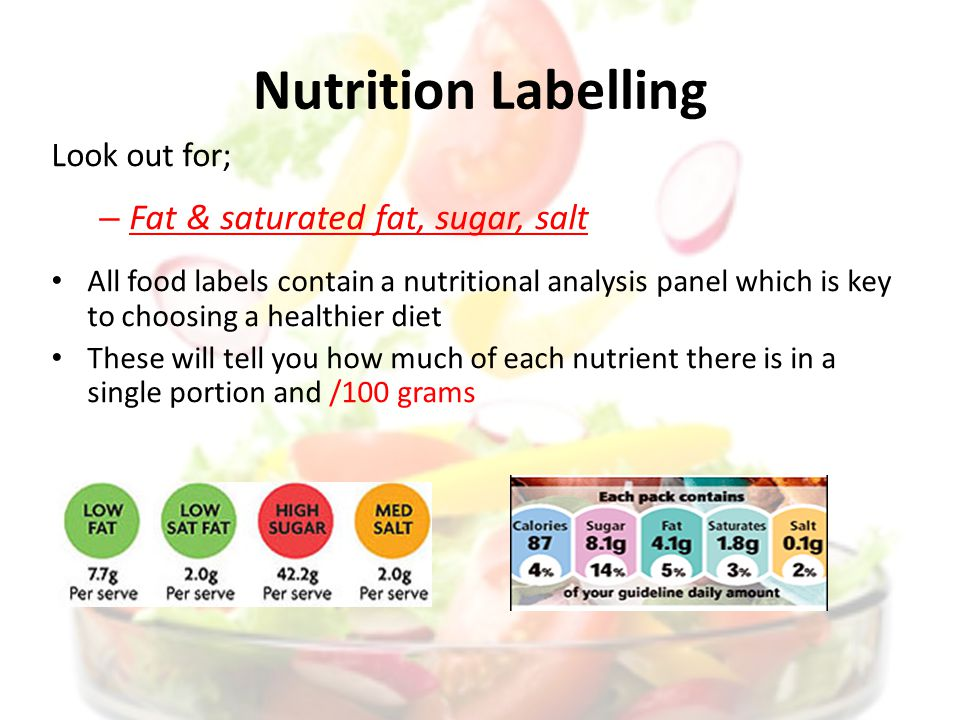 Nutrition Labelling Look out for; – Fat & saturated fat, sugar, salt All food labels contain a nutritional analysis panel which is key to choosing a healthier diet These will tell you how much of each nutrient there is in a single portion and /100 grams