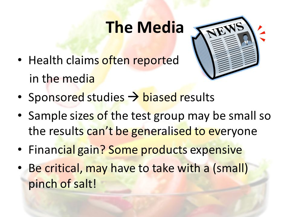 The Media Health claims often reported in the media Sponsored studies biased results Sample sizes of the test group may be small so the results cant be generalised to everyone Financial gain.