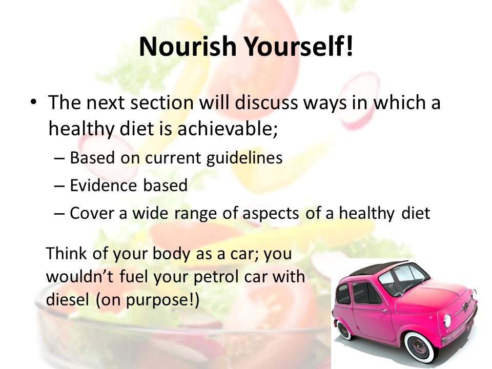 Nourish Yourself! The next section will discuss ways in which a healthy diet is achievable; – Based on current guidelines – Evidence based – Cover a w
