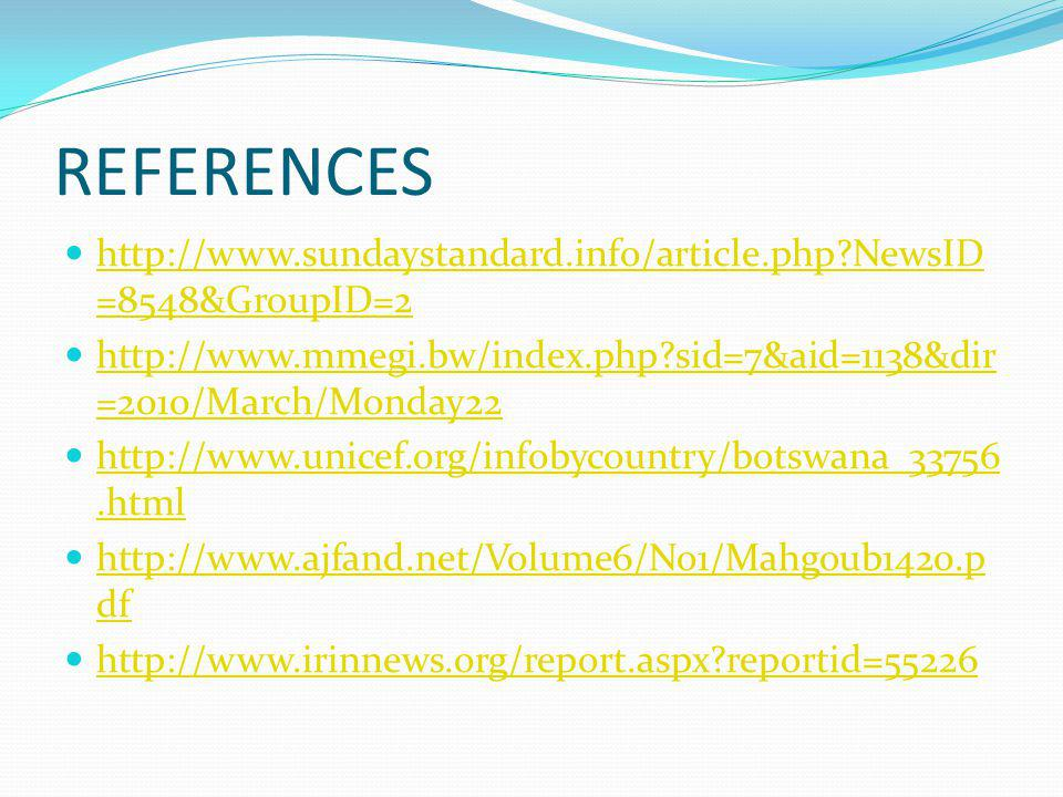 REFERENCES http://www.sundaystandard.info/article.php NewsID =8548&GroupID=2 http://www.sundaystandard.info/article.php NewsID =8548&GroupID=2 http://www.mmegi.bw/index.php sid=7&aid=1138&dir =2010/March/Monday22 http://www.mmegi.bw/index.php sid=7&aid=1138&dir =2010/March/Monday22 http://www.unicef.org/infobycountry/botswana_33756.html http://www.unicef.org/infobycountry/botswana_33756.html http://www.ajfand.net/Volume6/No1/Mahgoub1420.p df http://www.ajfand.net/Volume6/No1/Mahgoub1420.p df http://www.irinnews.org/report.aspx reportid=55226