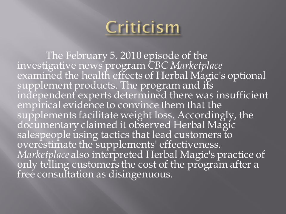 The February 5, 2010 episode of the investigative news program CBC Marketplace examined the health effects of Herbal Magic's optional supplement produ