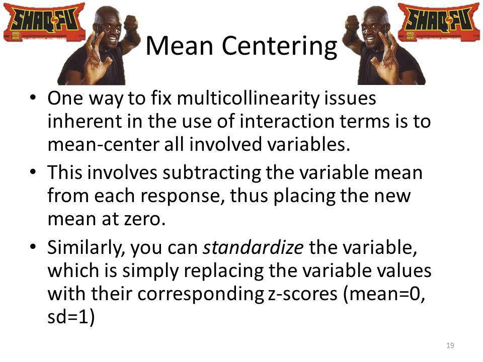 Mean Centering One way to fix multicollinearity issues inherent in the use of interaction terms is to mean-center all involved variables. This involve