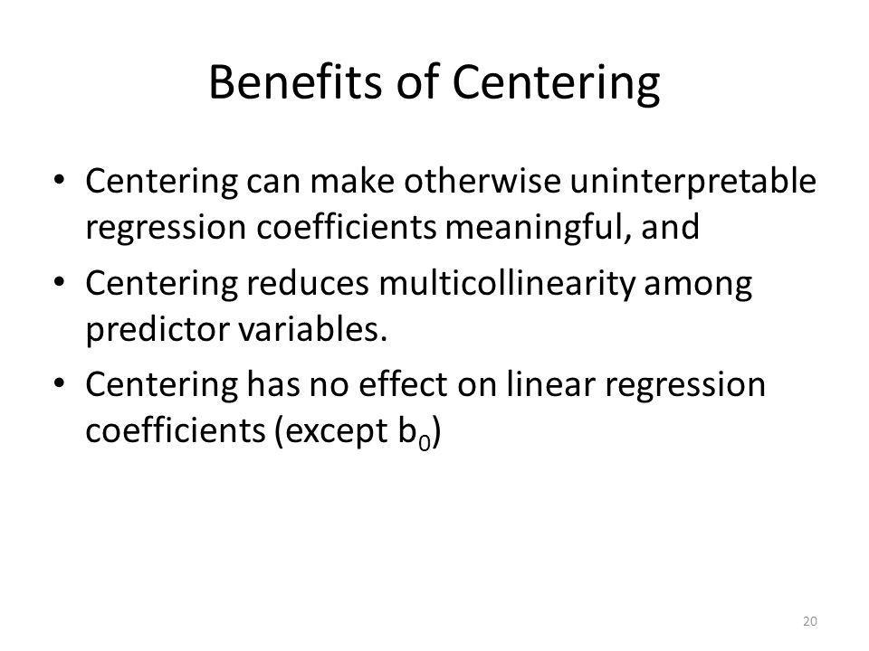Benefits of Centering Centering can make otherwise uninterpretable regression coefficients meaningful, and Centering reduces multicollinearity among p