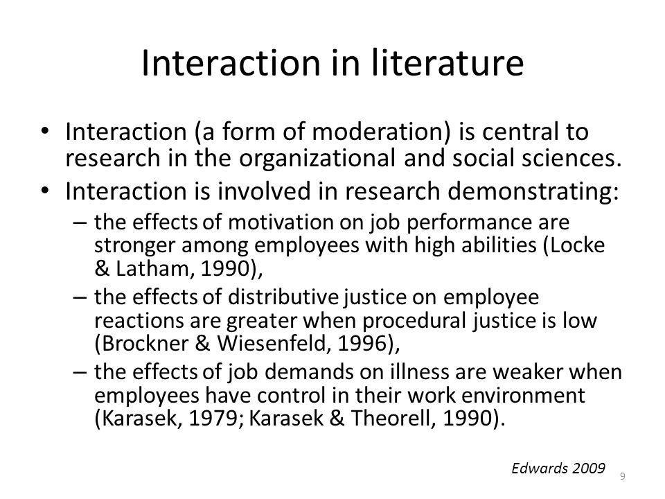 Interaction in literature Interaction (a form of moderation) is central to research in the organizational and social sciences. Interaction is involved