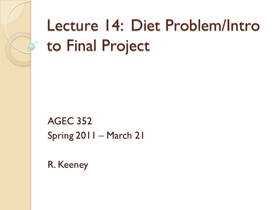 Lecture 14: Diet Problem/Intro to Final Project AGEC 352 Spring 2011 – March 21 R. Keeney