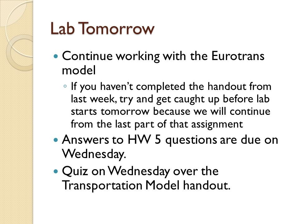 Lab Tomorrow Continue working with the Eurotrans model If you havent completed the handout from last week, try and get caught up before lab starts tomorrow because we will continue from the last part of that assignment Answers to HW 5 questions are due on Wednesday.