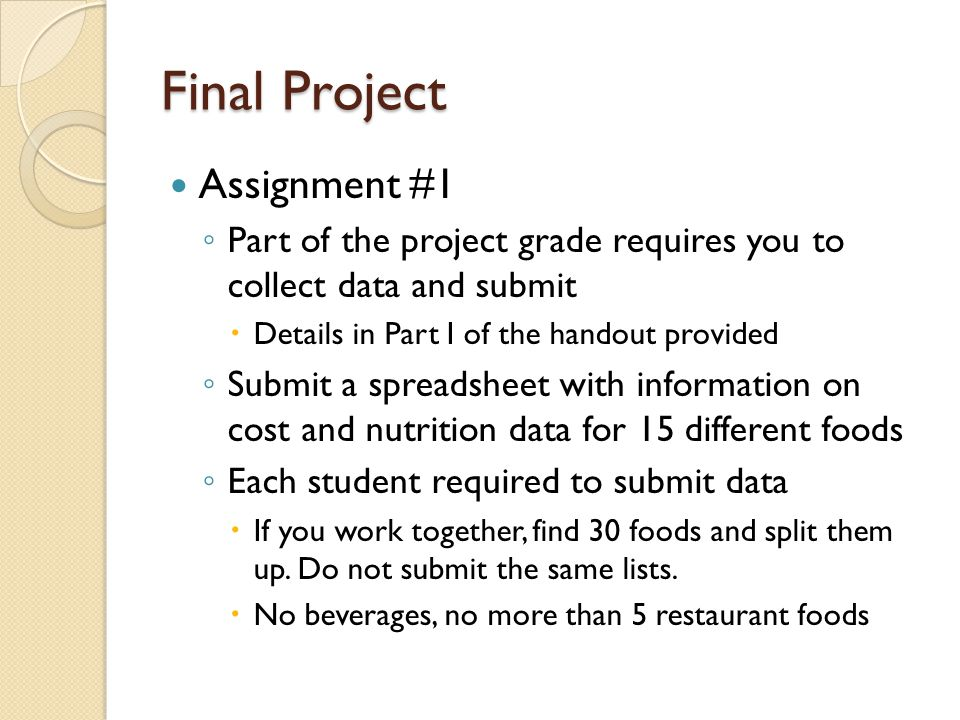 Final Project Assignment #1 Part of the project grade requires you to collect data and submit Details in Part I of the handout provided Submit a spreadsheet with information on cost and nutrition data for 15 different foods Each student required to submit data If you work together, find 30 foods and split them up.