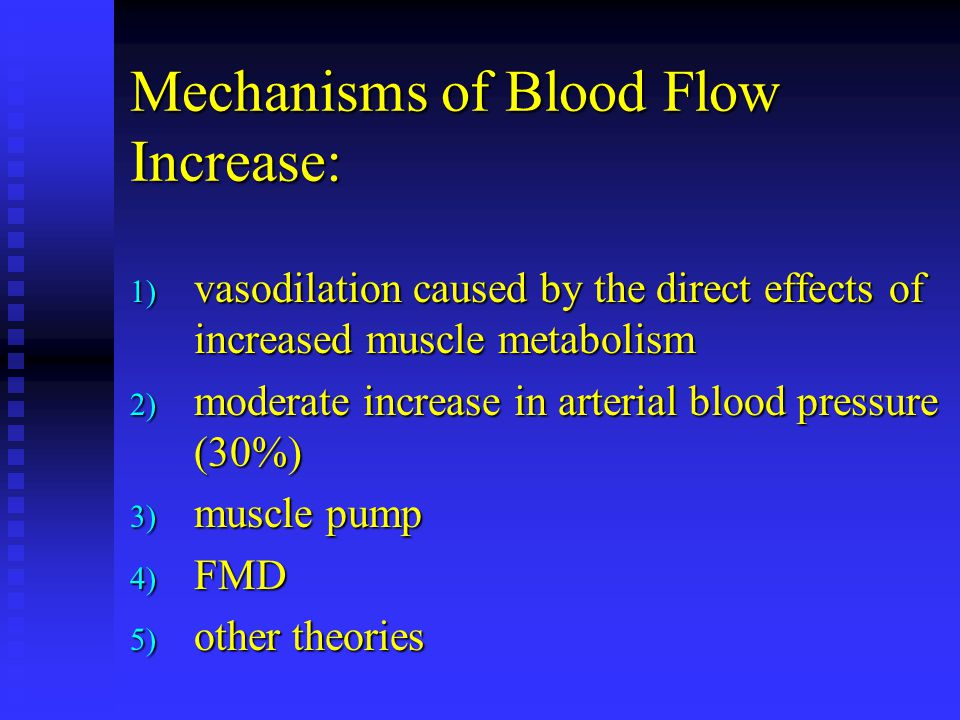 Mechanisms of Blood Flow Increase: 1) vasodilation caused by the direct effects of increased muscle metabolism 2) moderate increase in arterial blood