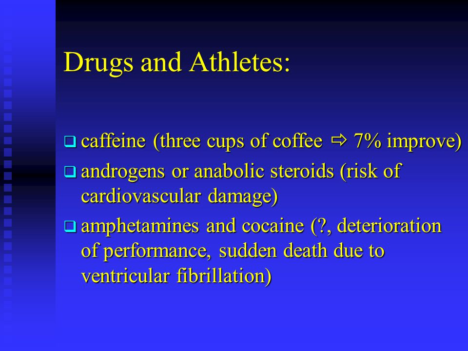 Drugs and Athletes: caffeine (three cups of coffee 7% improve) caffeine (three cups of coffee 7% improve) androgens or anabolic steroids (risk of card