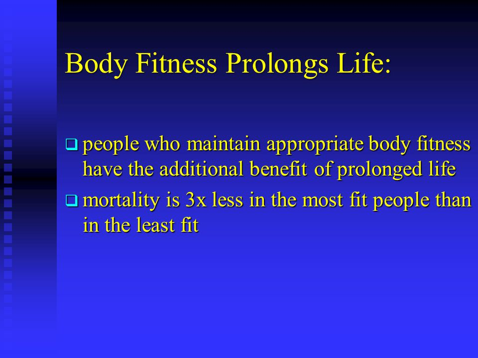 Body Fitness Prolongs Life: people who maintain appropriate body fitness have the additional benefit of prolonged life people who maintain appropriate