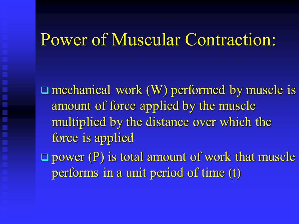 Power of Muscular Contraction: mechanical work (W) performed by muscle is amount of force applied by the muscle multiplied by the distance over which