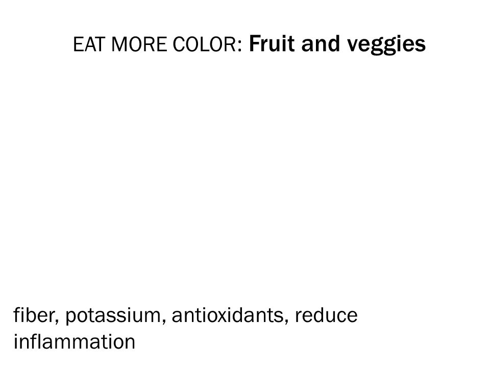 EAT MORE COLOR : Fruit and veggies fiber, potassium, antioxidants, reduce inflammation