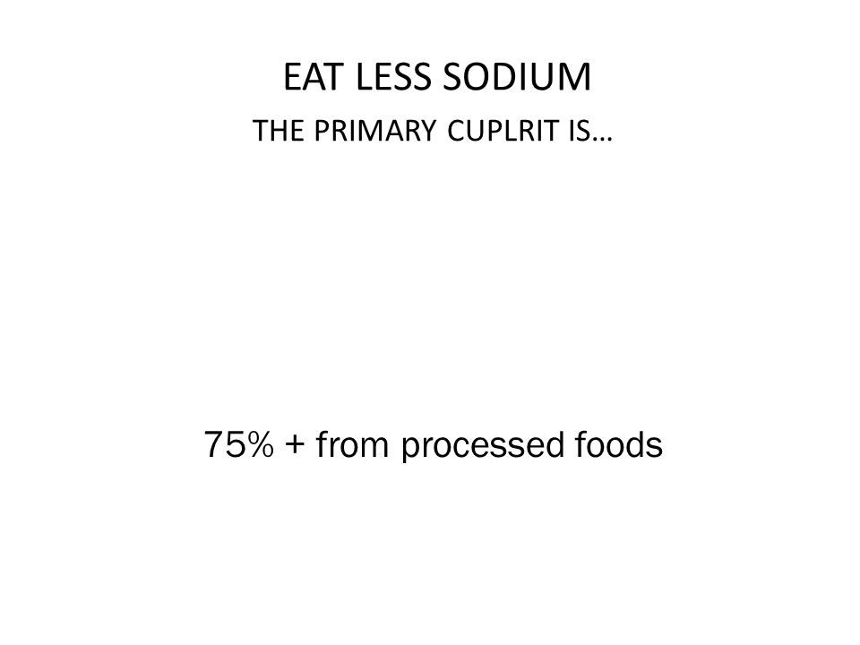 EAT LESS SODIUM 75% + from processed foods THE PRIMARY CUPLRIT IS…