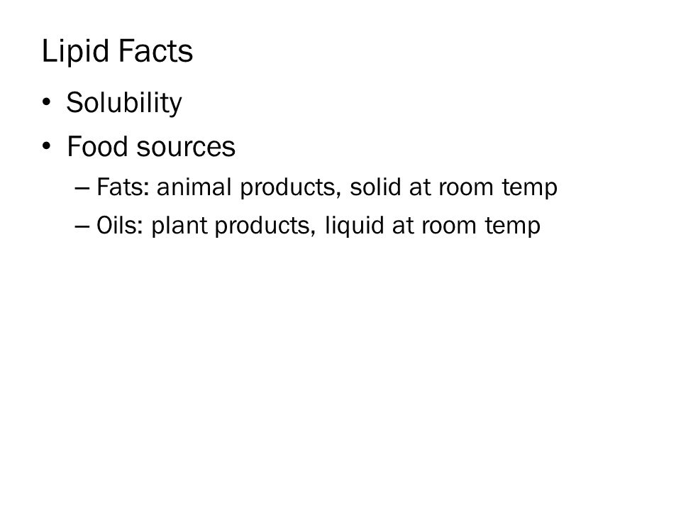 Lipid Facts Solubility Food sources – Fats: animal products, solid at room temp – Oils: plant products, liquid at room temp