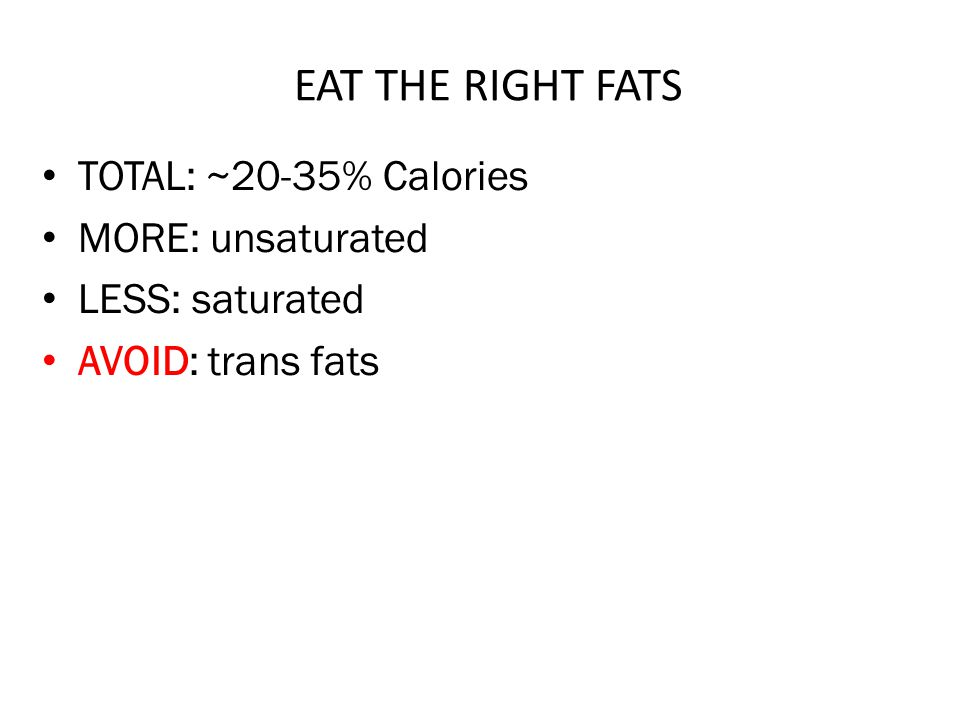 EAT THE RIGHT FATS TOTAL: ~20-35% Calories MORE: unsaturated LESS: saturated AVOID: trans fats