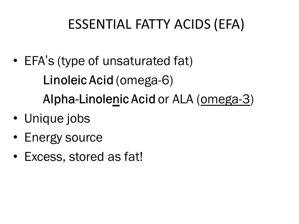ESSENTIAL FATTY ACIDS (EFA) EFAs (type of unsaturated fat) Linoleic Acid (omega-6) Alpha-Linolenic Acid or ALA (omega-3) Unique jobs Energy source Excess, stored as fat!