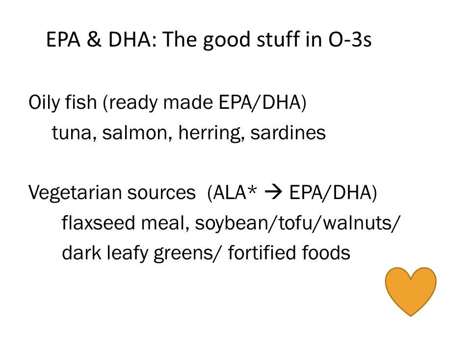 EPA & DHA: The good stuff in O-3s Oily fish (ready made EPA/DHA) tuna, salmon, herring, sardines Vegetarian sources (ALA* EPA/DHA) flaxseed meal, soybean/tofu/walnuts/ dark leafy greens/ fortified foods