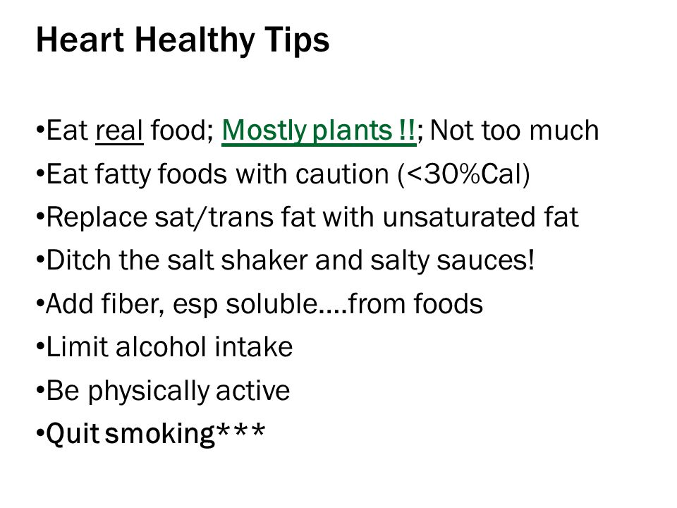 Heart Healthy Tips Eat real food; Mostly plants !!; Not too much Eat fatty foods with caution (<30%Cal) Replace sat/trans fat with unsaturated fat Ditch the salt shaker and salty sauces.
