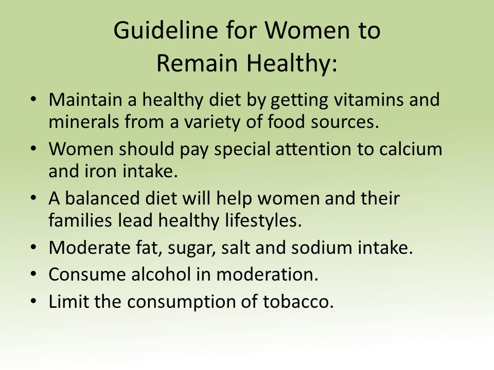 Guideline for Women to Remain Healthy: Maintain a healthy diet by getting vitamins and minerals from a variety of food sources. Women should pay speci