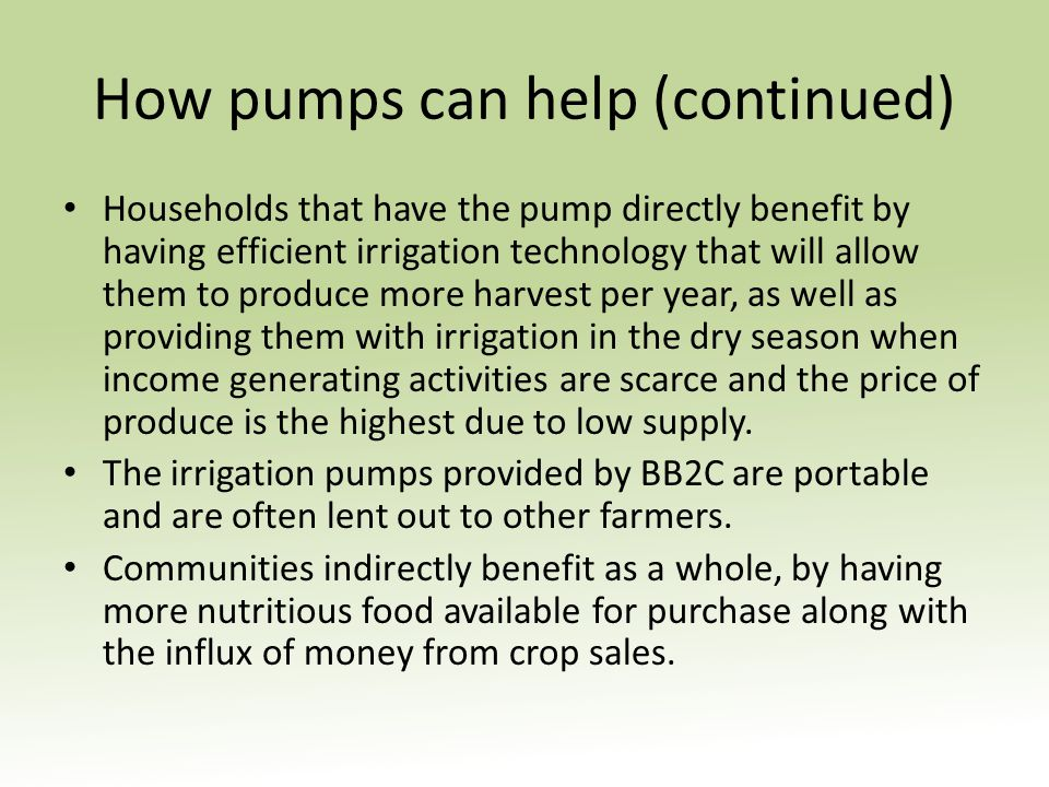 How pumps can help (continued) Households that have the pump directly benefit by having efficient irrigation technology that will allow them to produce more harvest per year, as well as providing them with irrigation in the dry season when income generating activities are scarce and the price of produce is the highest due to low supply.
