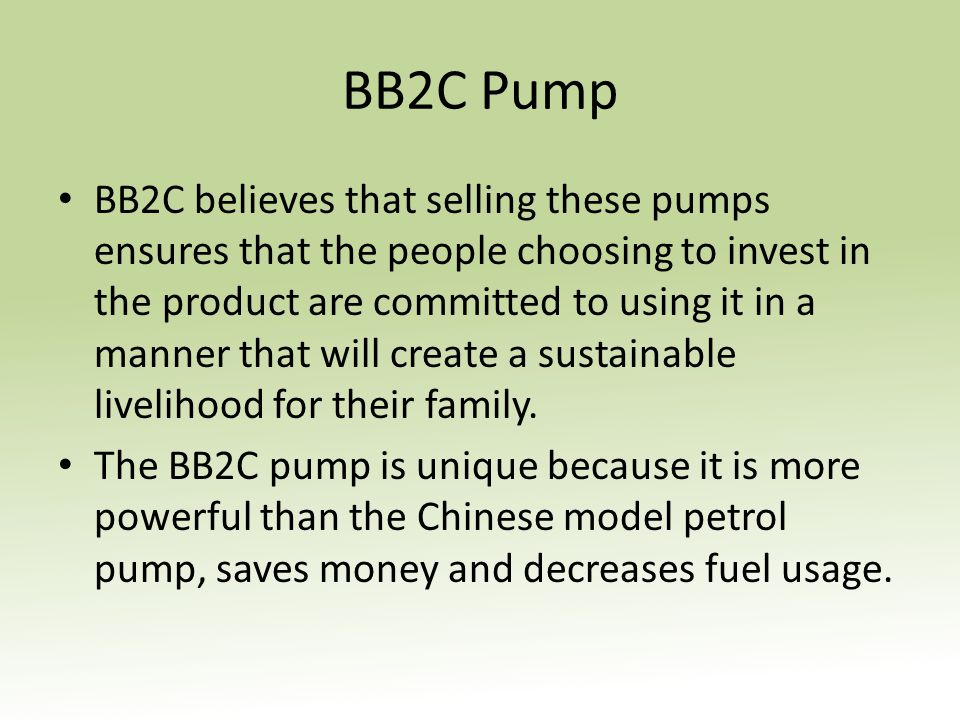 BB2C Pump BB2C believes that selling these pumps ensures that the people choosing to invest in the product are committed to using it in a manner that will create a sustainable livelihood for their family.
