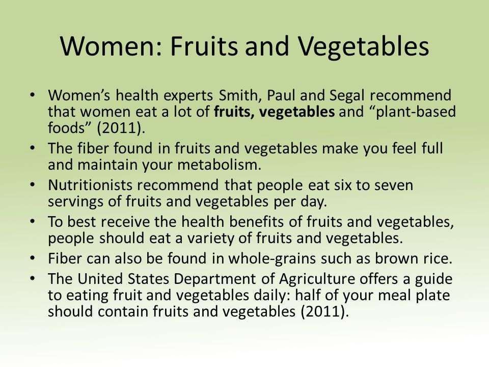Women: Fruits and Vegetables Womens health experts Smith, Paul and Segal recommend that women eat a lot of fruits, vegetables and plant-based foods (2011).