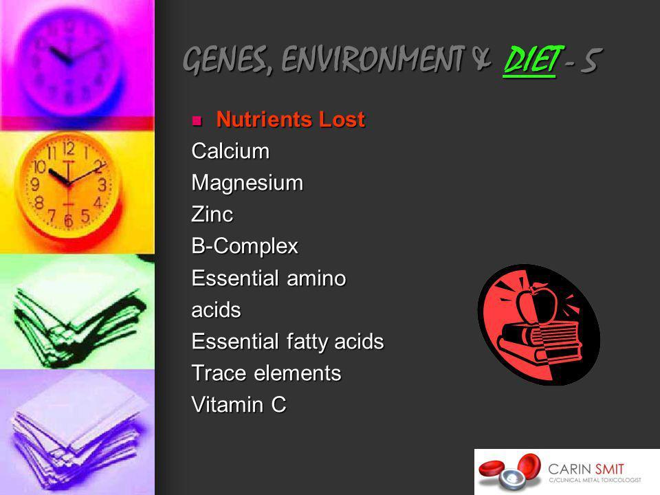 GENES, ENVIRONMENT & DIET - 5 Nutrients Lost Nutrients LostCalciumMagnesiumZincB-Complex Essential amino acids Essential fatty acids Trace elements Vitamin C