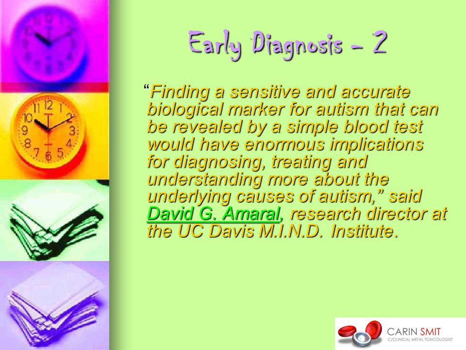 Early Diagnosis - 2 Finding a sensitive and accurate biological marker for autism that can be revealed by a simple blood test would have enormous implications for diagnosing, treating and understanding more about the underlying causes of autism, said David G.