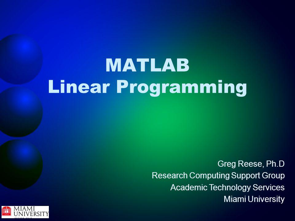 MATLAB Linear Programming Greg Reese, Ph.D Research Computing Support Group Academic Technology Services Miami University