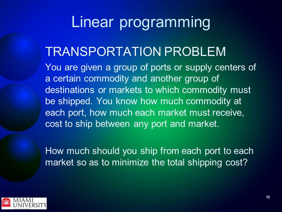 10 Linear programming TRANSPORTATION PROBLEM You are given a group of ports or supply centers of a certain commodity and another group of destinations or markets to which commodity must be shipped.