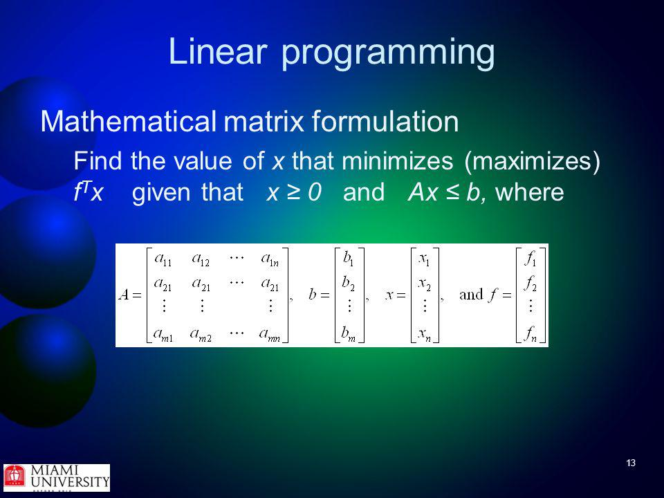 13 Linear programming Mathematical matrix formulation Find the value of x that minimizes (maximizes) f T x given that x 0 and Ax b, where