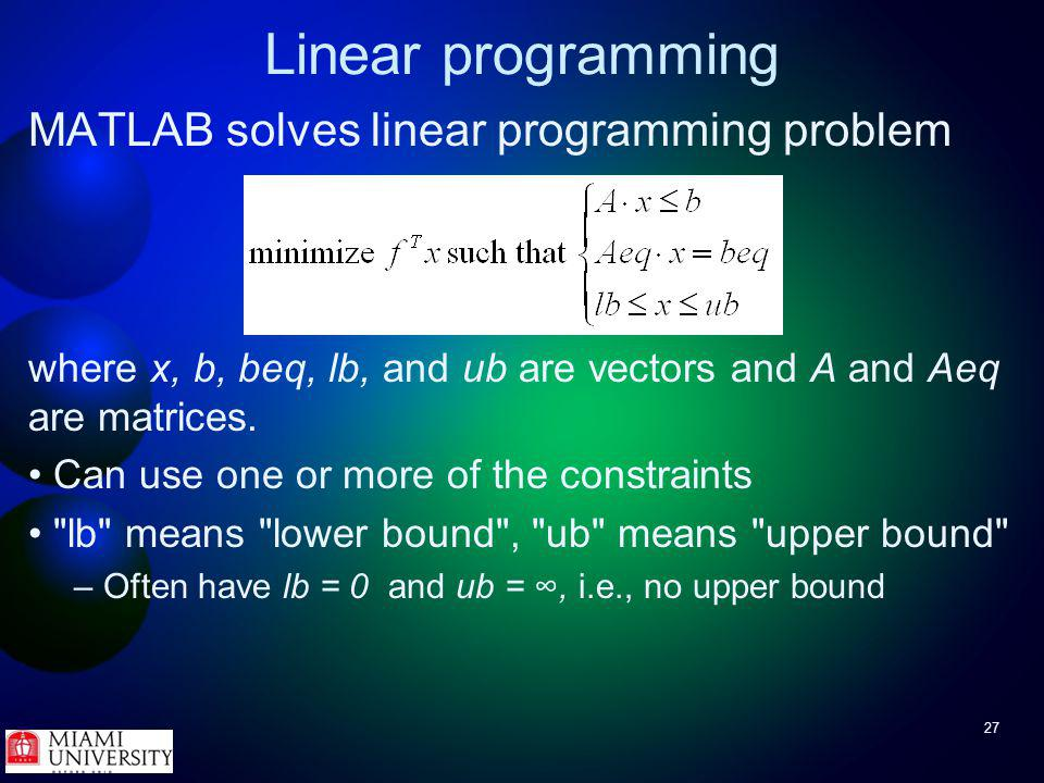 27 Linear programming MATLAB solves linear programming problem where x, b, beq, lb, and ub are vectors and A and Aeq are matrices.